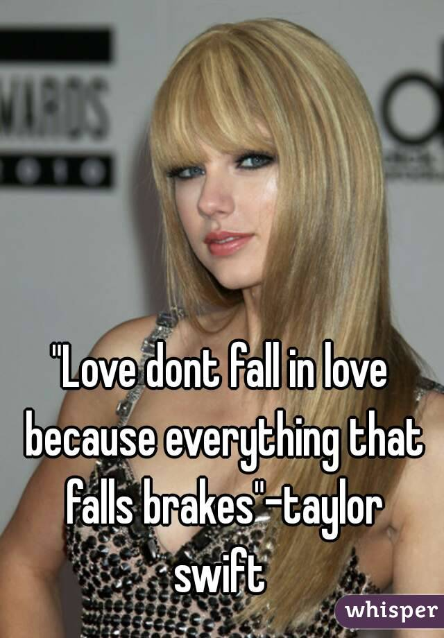 """""""Love dont fall in love because everything that falls brakes""""-taylor swift"""
