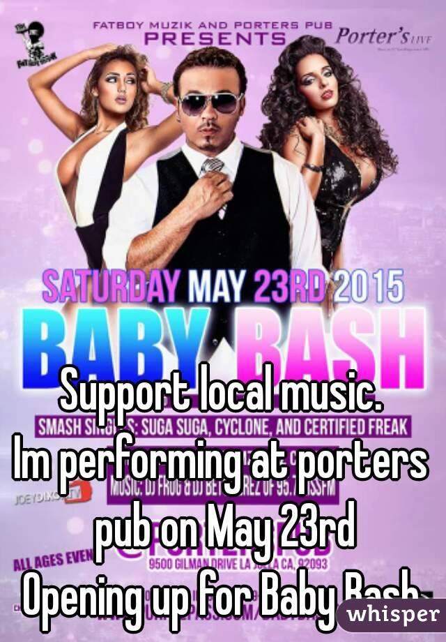 Support local music. Im performing at porters pub on May 23rd Opening up for Baby Bash