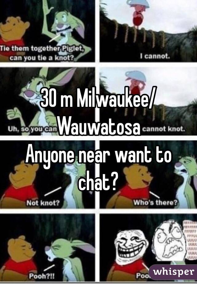30 m Milwaukee/Wauwatosa  Anyone near want to chat?