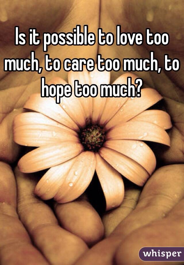 Is it possible to love too much, to care too much, to hope too much?