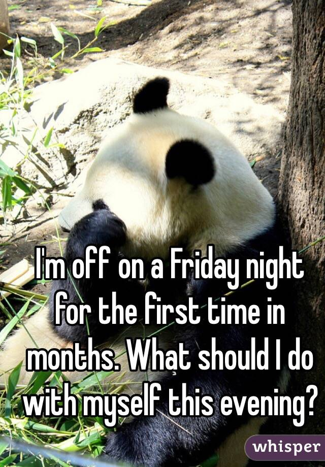 I'm off on a Friday night for the first time in months. What should I do with myself this evening?