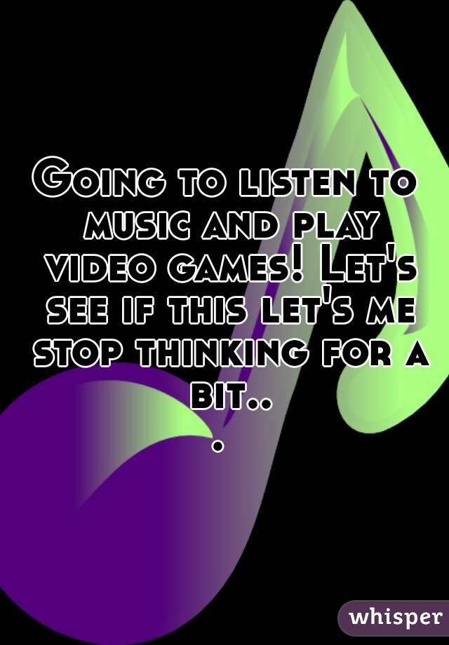 Going to listen to music and play video games! Let's see if this let's me stop thinking for a bit...