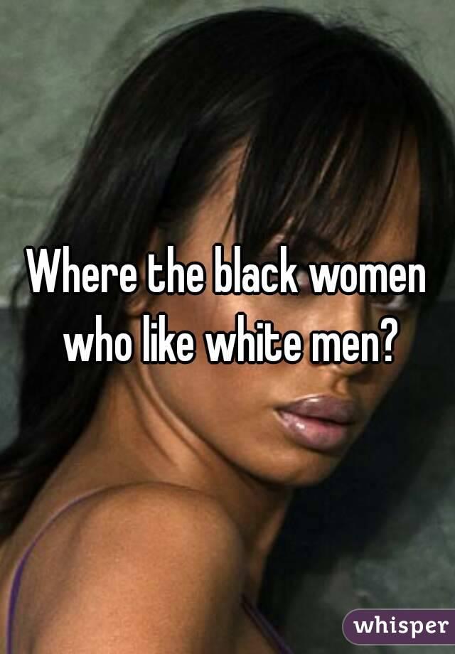 Where the black women who like white men?