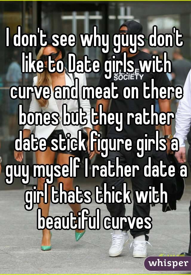 I don't see why guys don't like to Date girls with curve and meat on there bones but they rather date stick figure girls a guy myself I rather date a girl thats thick with beautiful curves