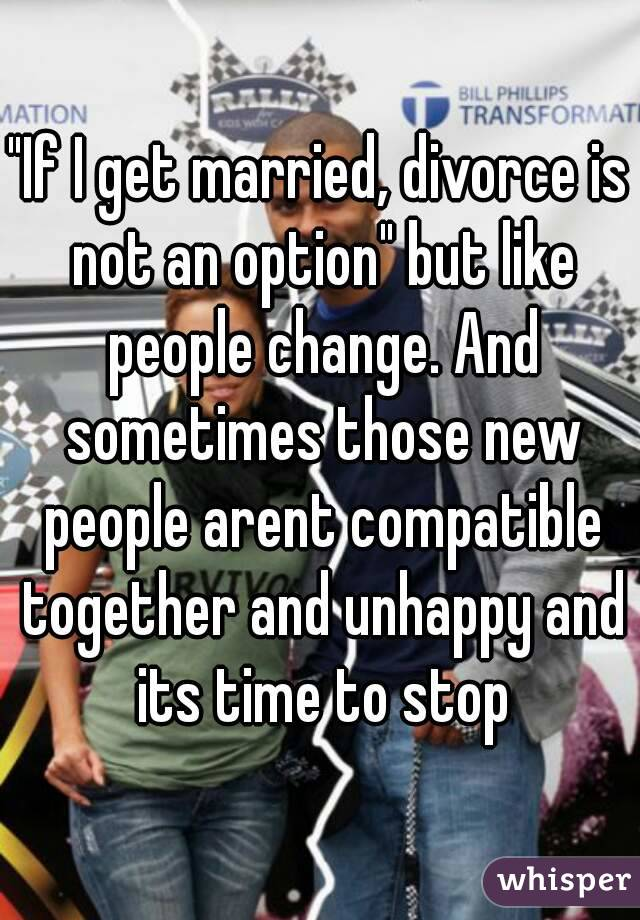 """If I get married, divorce is not an option"" but like people change. And sometimes those new people arent compatible together and unhappy and its time to stop"