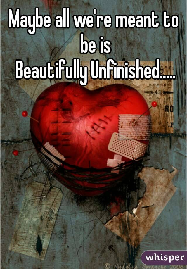 Maybe all we're meant to be is  Beautifully Unfinished.....
