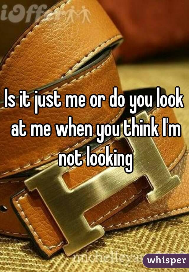 Is it just me or do you look at me when you think I'm not looking