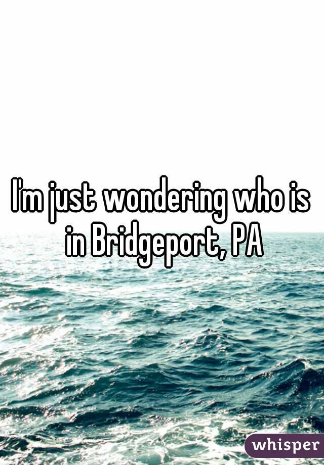 I'm just wondering who is in Bridgeport, PA