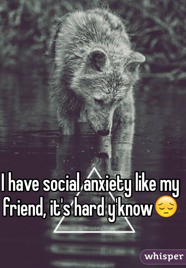 I have social anxiety like my friend, it's hard y'know😔