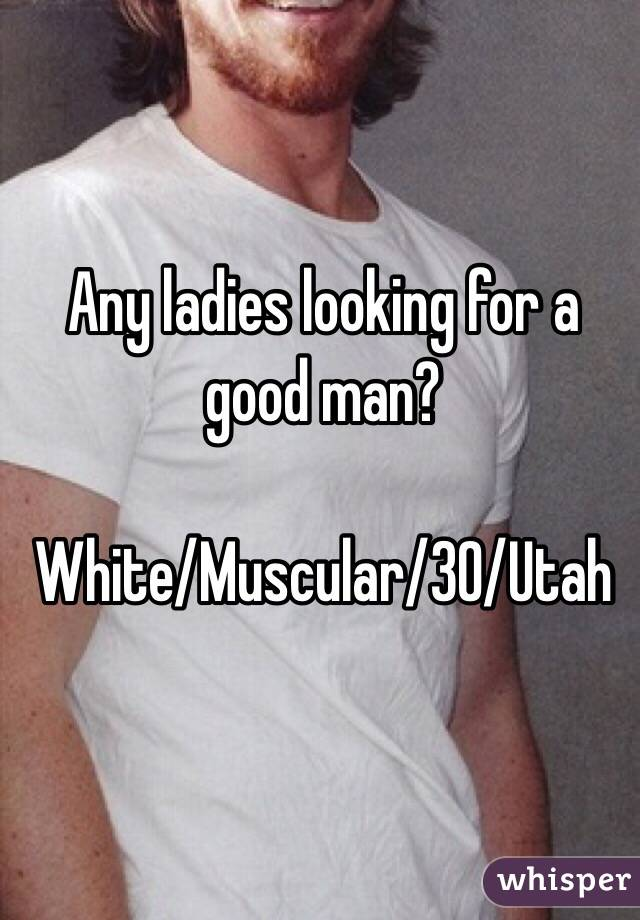 Any ladies looking for a good man?   White/Muscular/30/Utah