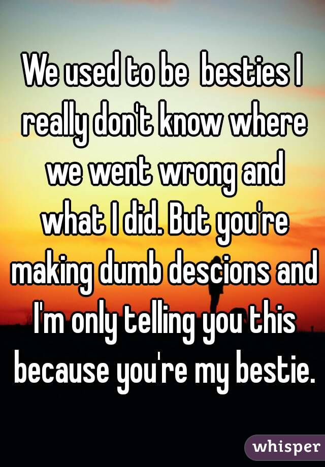 We used to be  besties I really don't know where we went wrong and what I did. But you're making dumb descions and I'm only telling you this because you're my bestie.