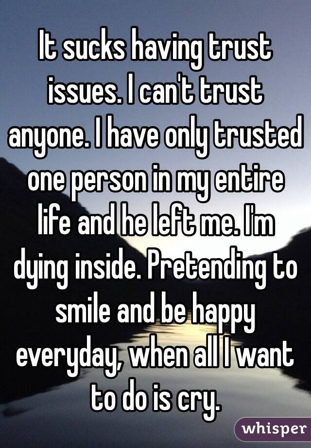 It sucks having trust issues. I can't trust anyone. I have only trusted one person in my entire life and he left me. I'm dying inside. Pretending to smile and be happy everyday, when all I want to do is cry.