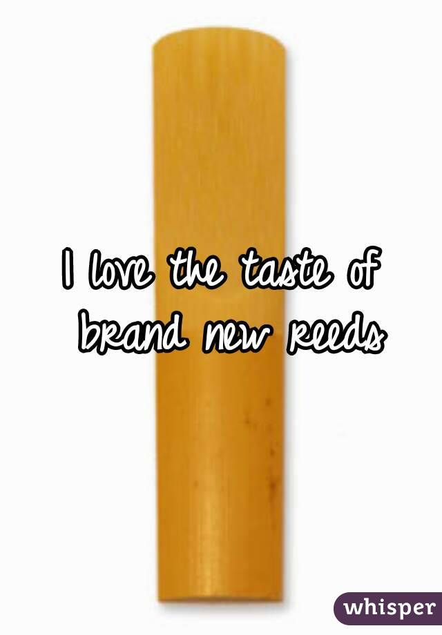 I love the taste of brand new reeds