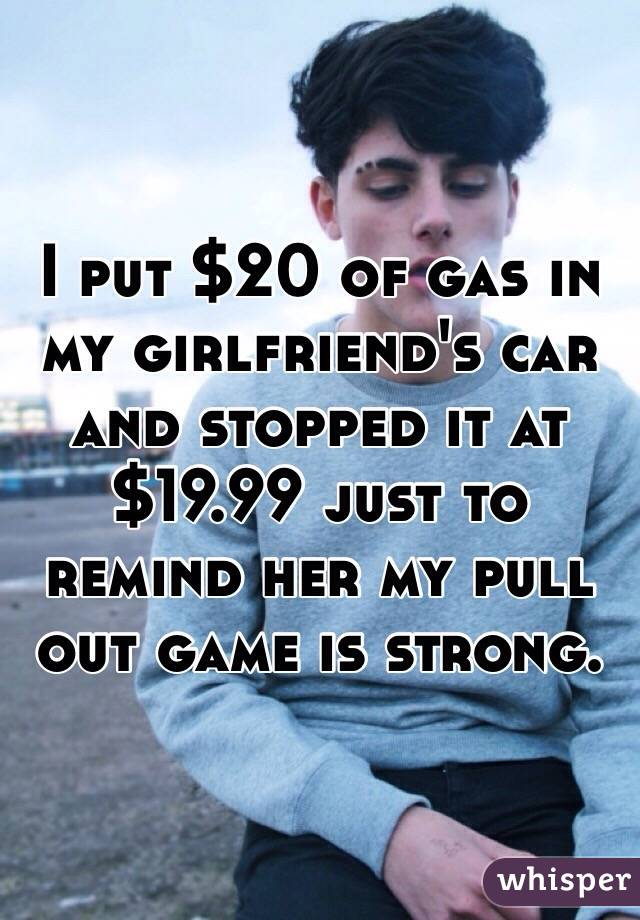I put $20 of gas in my girlfriend's car and stopped it at $19.99 just to remind her my pull out game is strong.