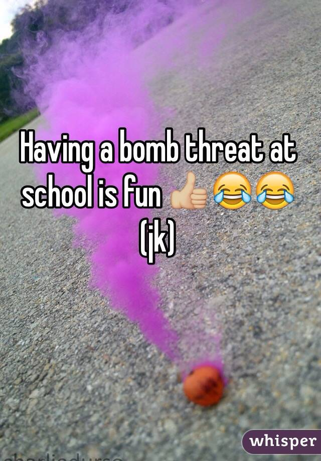 Having a bomb threat at school is fun 👍🏼😂😂 (jk)
