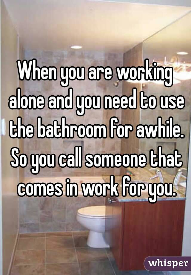 When you are working alone and you need to use the bathroom for awhile. So you call someone that comes in work for you.