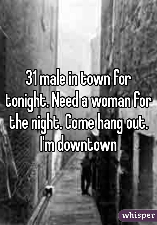 31 male in town for tonight. Need a woman for the night. Come hang out. I'm downtown