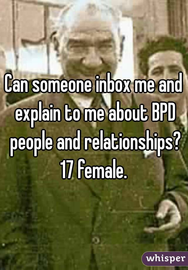 Can someone inbox me and explain to me about BPD people and relationships? 17 female.