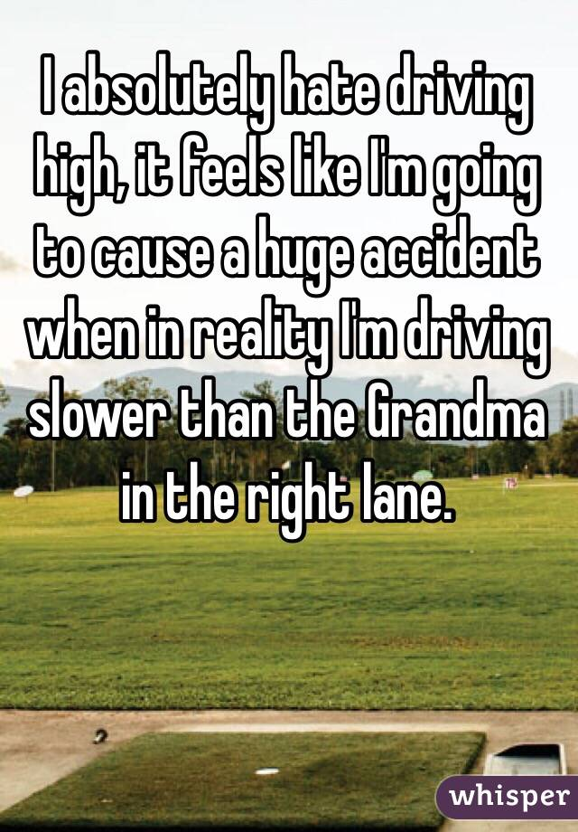 I absolutely hate driving high, it feels like I'm going to cause a huge accident when in reality I'm driving slower than the Grandma in the right lane.