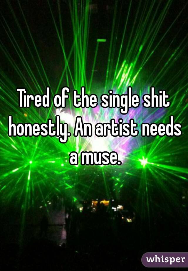 Tired of the single shit honestly. An artist needs a muse.
