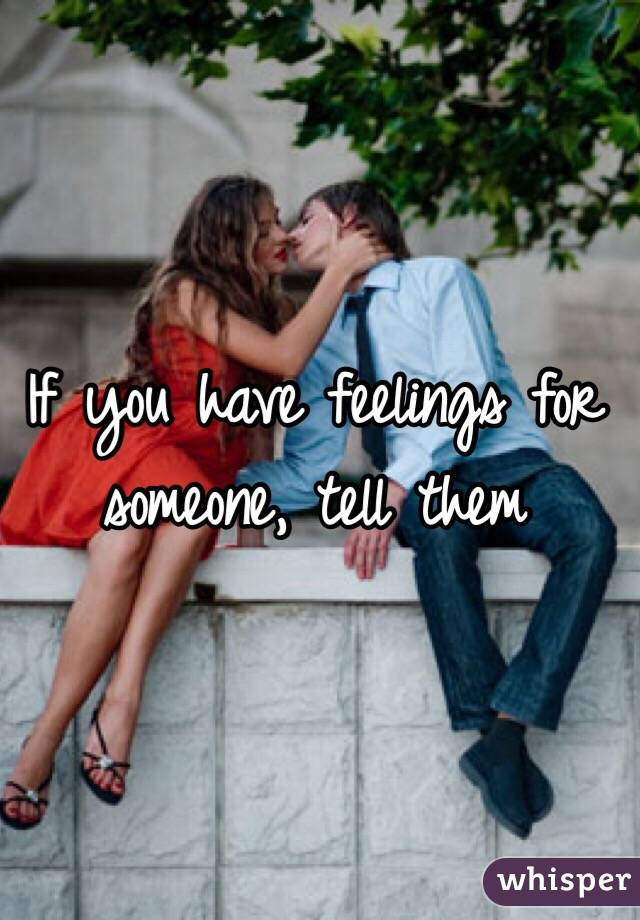If you have feelings for someone, tell them
