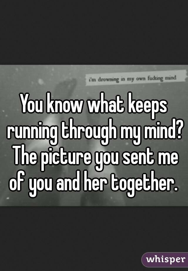 You know what keeps running through my mind? The picture you sent me of you and her together.