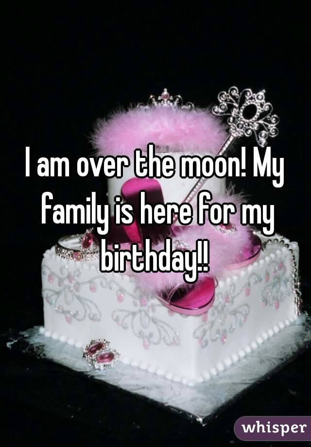 I am over the moon! My family is here for my birthday!!