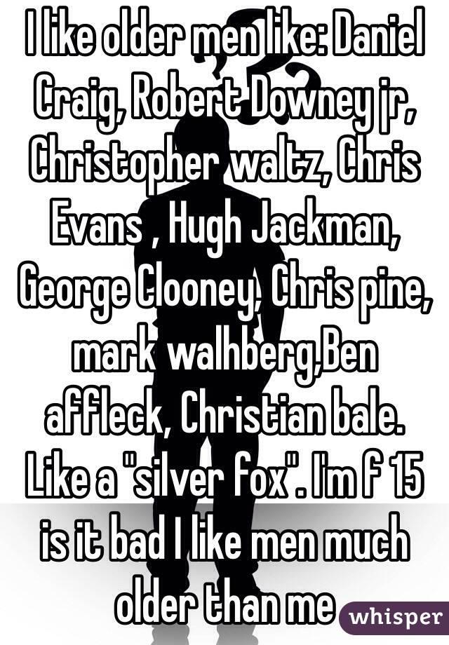 "I like older men like: Daniel Craig, Robert Downey jr, Christopher waltz, Chris Evans , Hugh Jackman, George Clooney, Chris pine,  mark walhberg,Ben affleck, Christian bale. Like a ""silver fox"". I'm f 15 is it bad I like men much older than me"