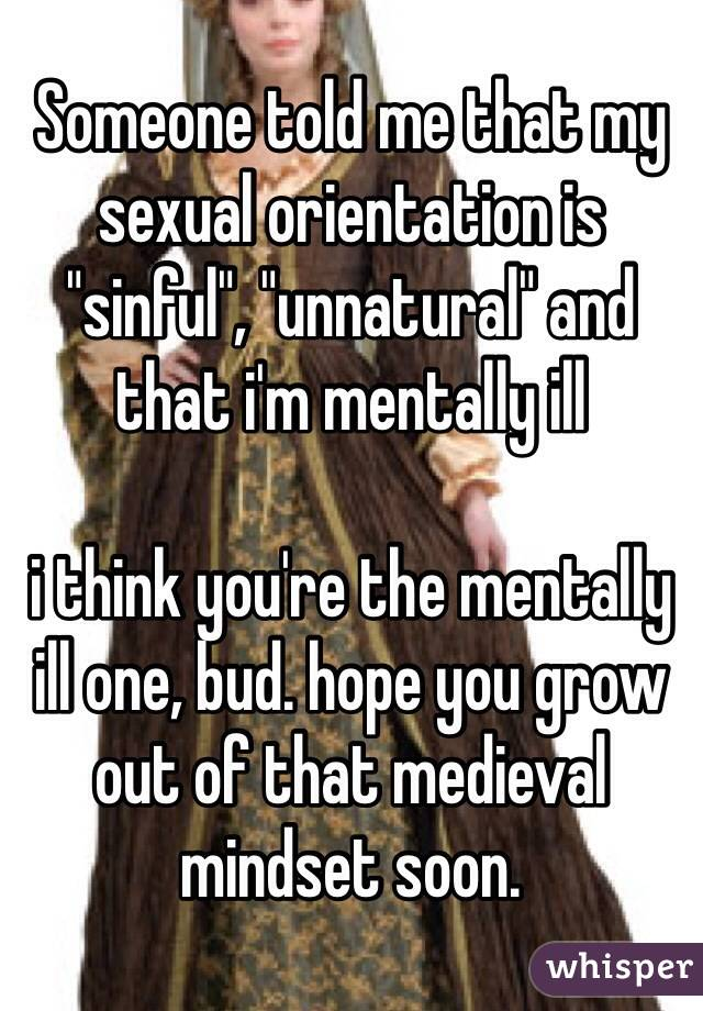 """Someone told me that my sexual orientation is """"sinful"""", """"unnatural"""" and that i'm mentally ill  i think you're the mentally ill one, bud. hope you grow out of that medieval mindset soon."""