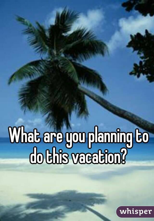 What are you planning to do this vacation?