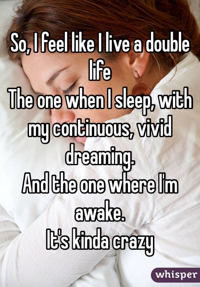 So, I feel like I live a double life The one when I sleep, with my continuous, vivid dreaming. And the one where I'm awake.  It's kinda crazy