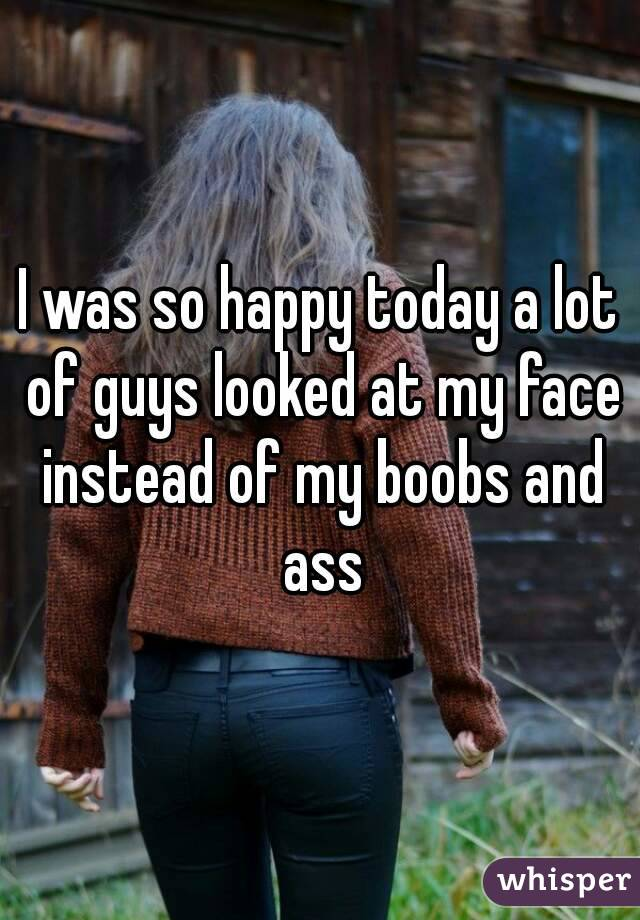I was so happy today a lot of guys looked at my face instead of my boobs and ass