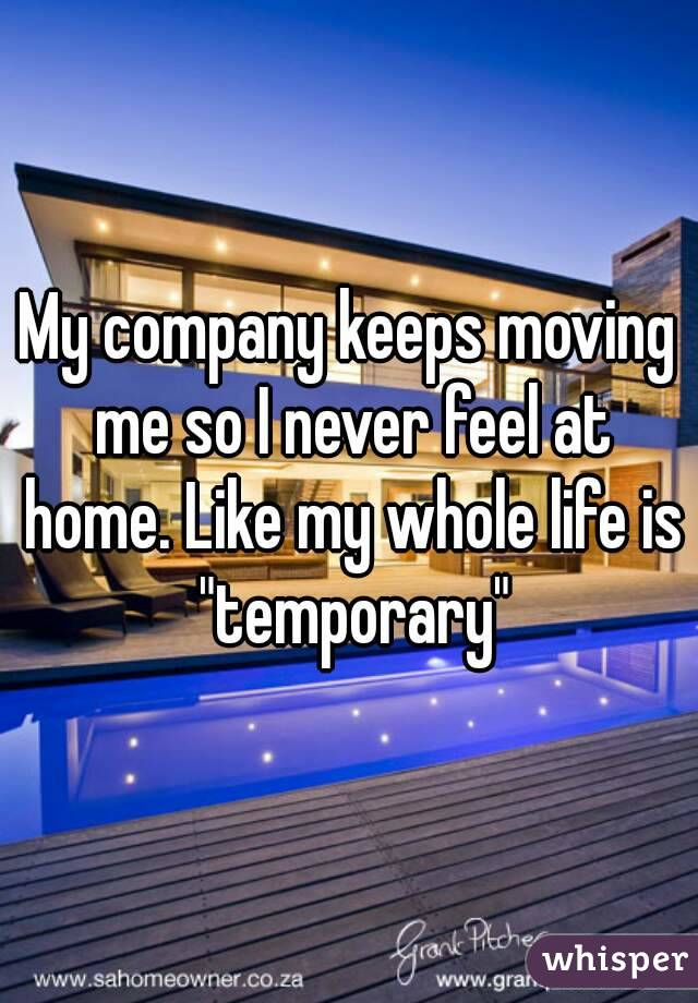 """My company keeps moving me so I never feel at home. Like my whole life is """"temporary"""""""