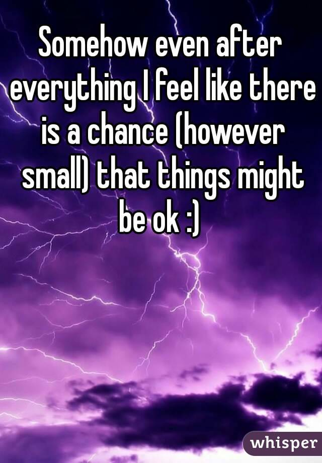 Somehow even after everything I feel like there is a chance (however small) that things might be ok :)