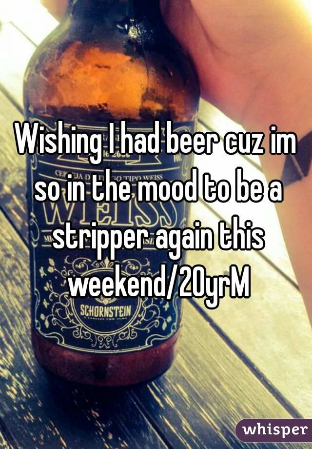 Wishing I had beer cuz im so in the mood to be a stripper again this weekend/20yrM