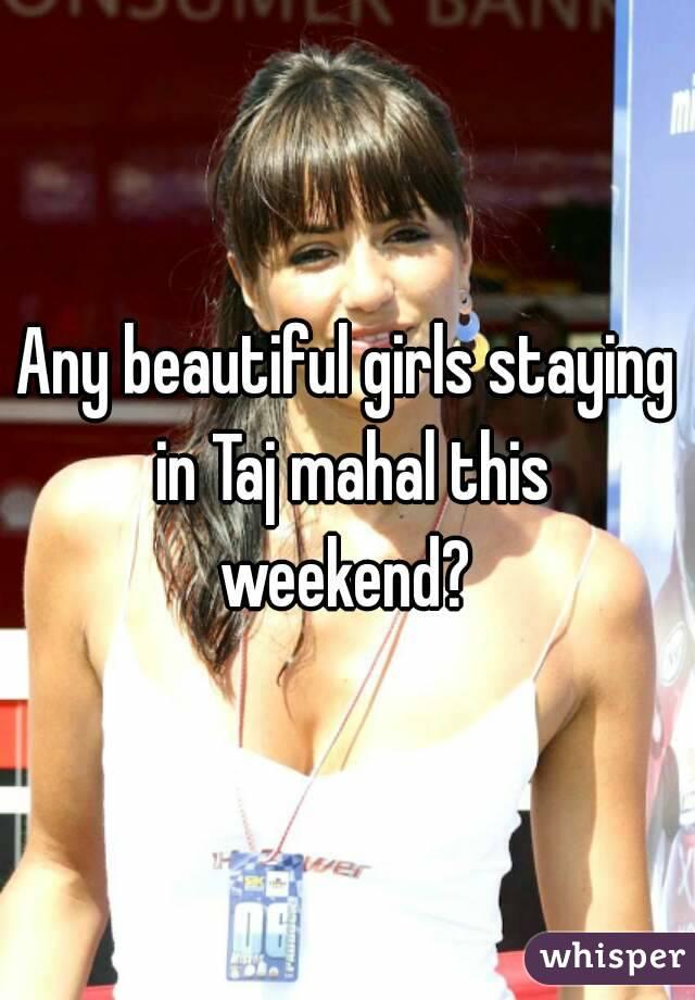 Any beautiful girls staying in Taj mahal this weekend?