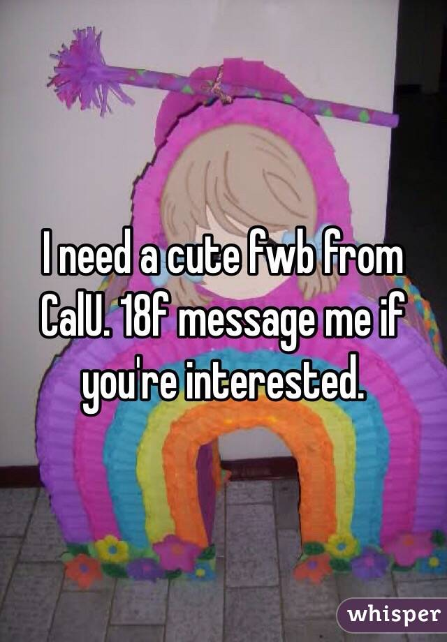 I need a cute fwb from CalU. 18f message me if you're interested.