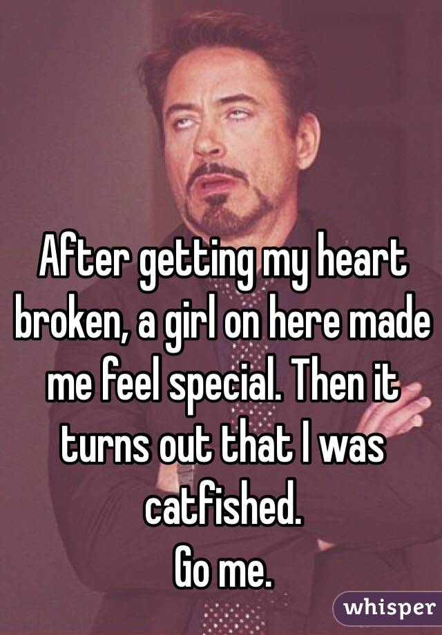 After getting my heart broken, a girl on here made me feel special. Then it turns out that I was catfished.  Go me.