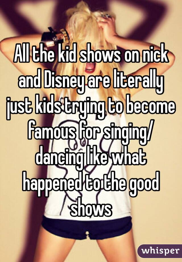 All the kid shows on nick and Disney are literally just kids trying to become famous for singing/ dancing like what happened to the good shows