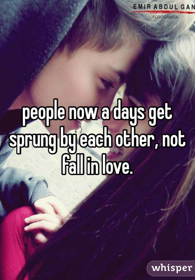 people now a days get sprung by each other, not fall in love.