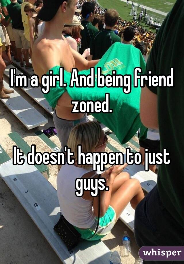 I'm a girl. And being friend zoned.  It doesn't happen to just guys.