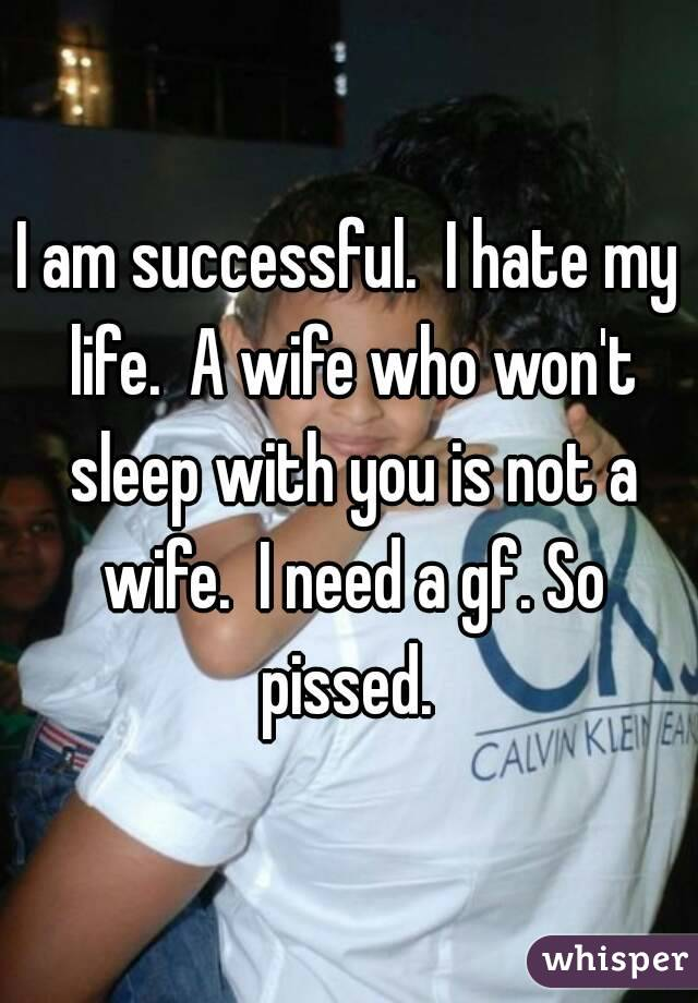 I am successful.  I hate my life.  A wife who won't sleep with you is not a wife.  I need a gf. So pissed.