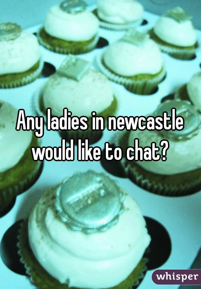 Any ladies in newcastle would like to chat?