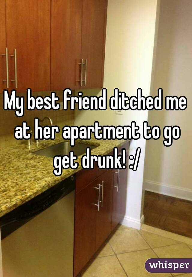 My best friend ditched me at her apartment to go get drunk! :/