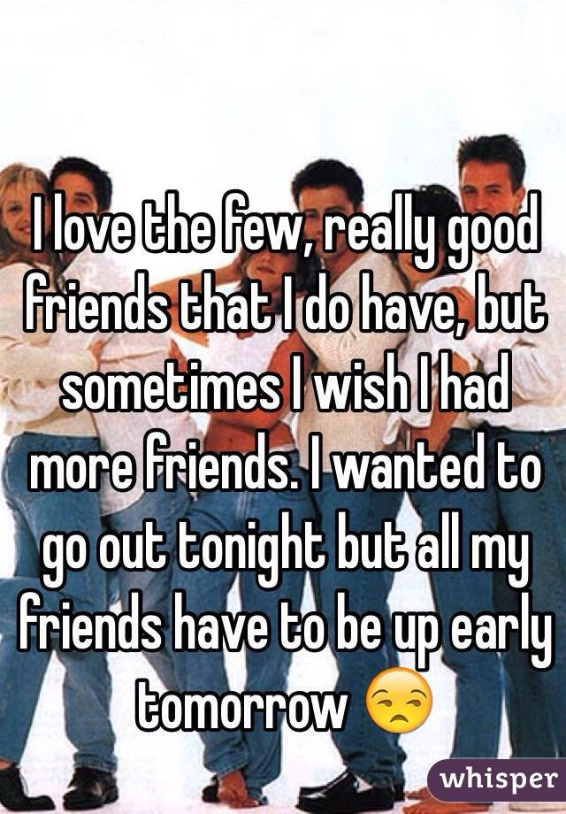 I love the few, really good friends that I do have, but sometimes I wish I had more friends. I wanted to go out tonight but all my friends have to be up early tomorrow 😒