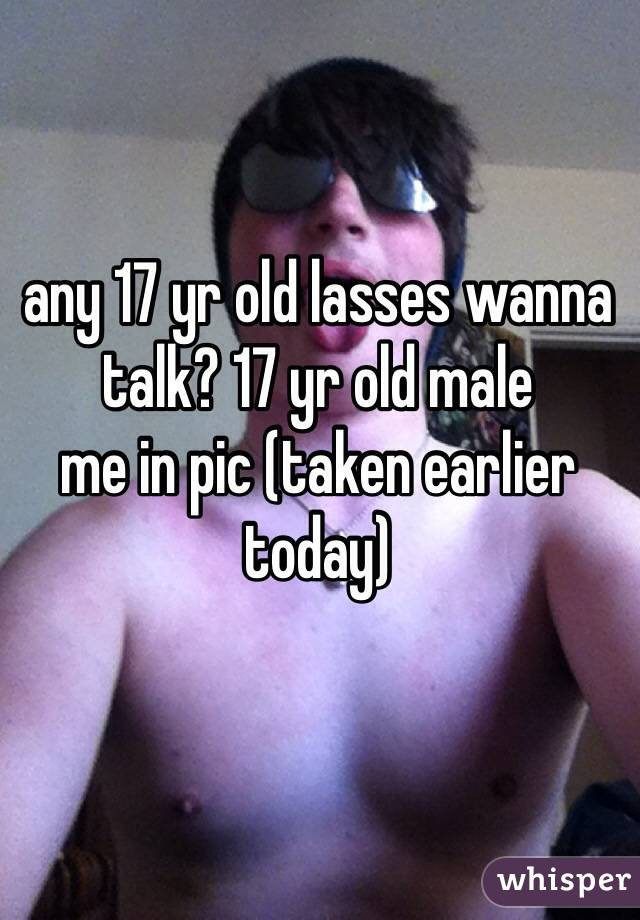 any 17 yr old lasses wanna talk? 17 yr old male me in pic (taken earlier today)
