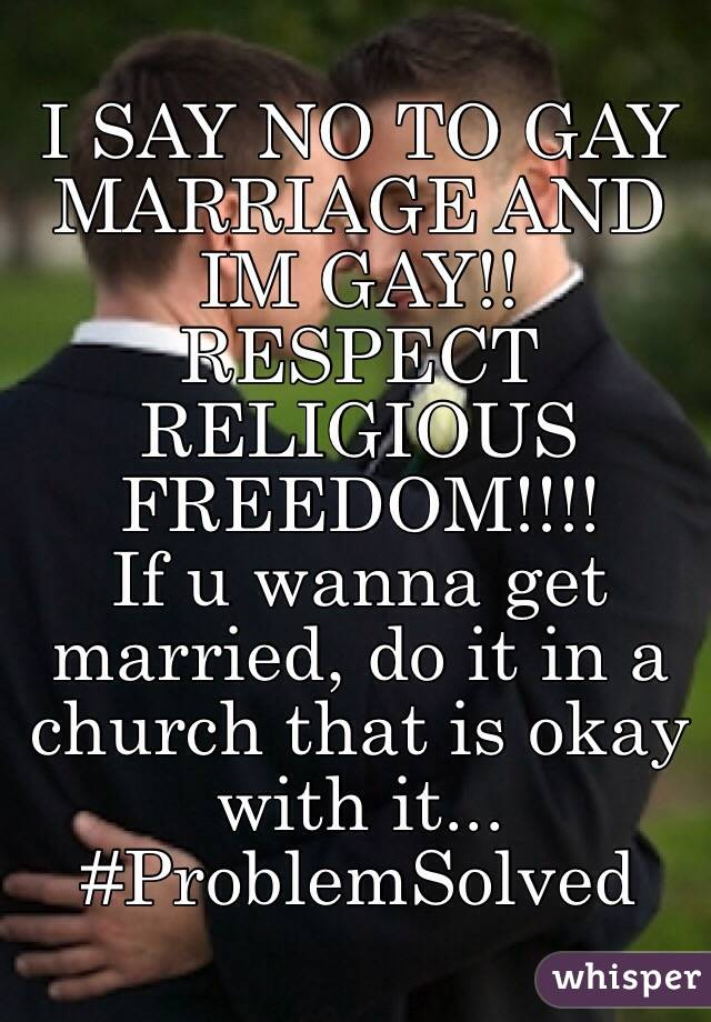 I SAY NO TO GAY MARRIAGE AND IM GAY!!  RESPECT RELIGIOUS FREEDOM!!!!  If u wanna get married, do it in a church that is okay with it...  #ProblemSolved