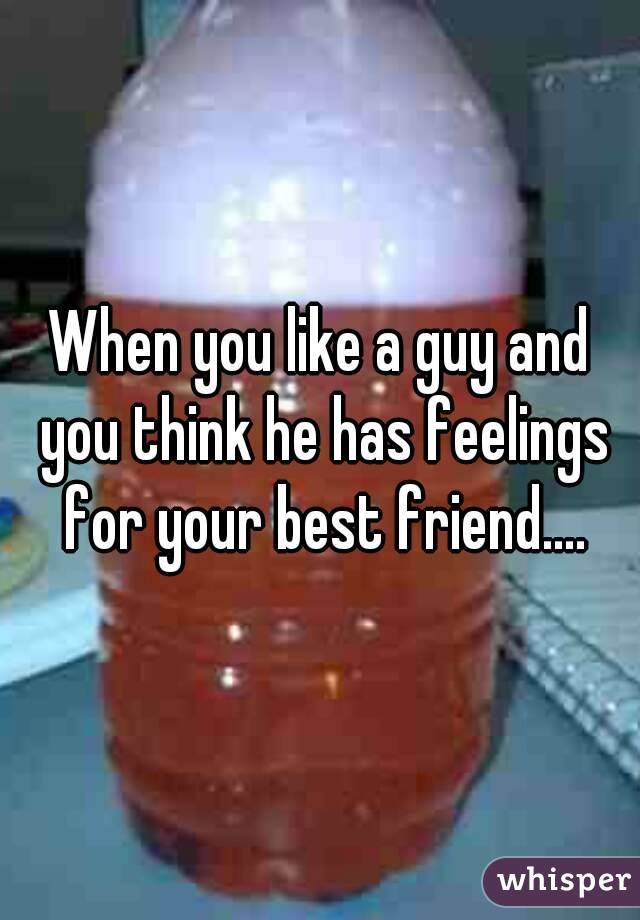 When you like a guy and you think he has feelings for your best friend....