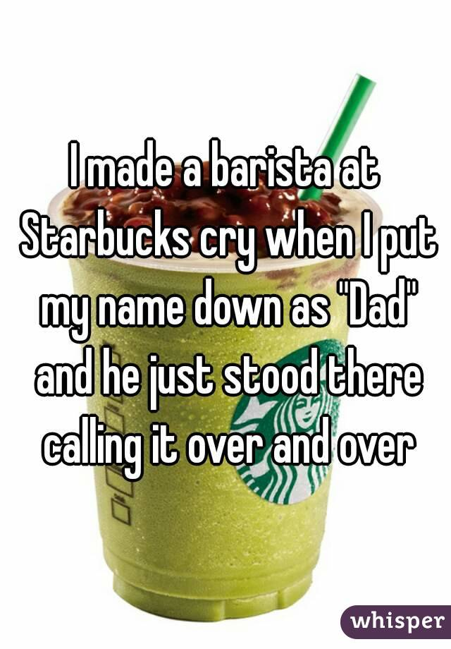 """I made a barista at Starbucks cry when I put my name down as """"Dad"""" and he just stood there calling it over and over"""