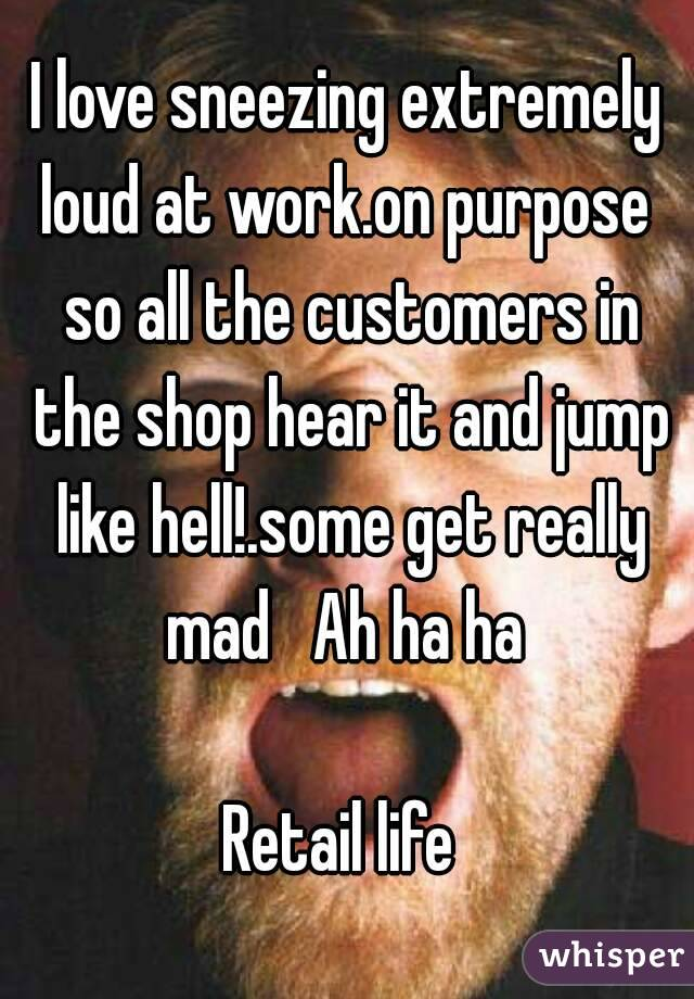 I love sneezing extremely loud at work.on purpose  so all the customers in the shop hear it and jump like hell!.some get really mad   Ah ha ha   Retail life